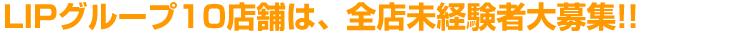 LIPグループ8店舗は、全店未経験者大募集!!